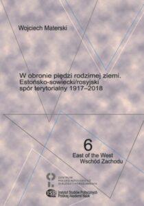 W obronie piędzi rodzimej ziemi. Estońsko-sowiecki/rosyjski spór terytorialny 1917-2018 /Wojciech Materski