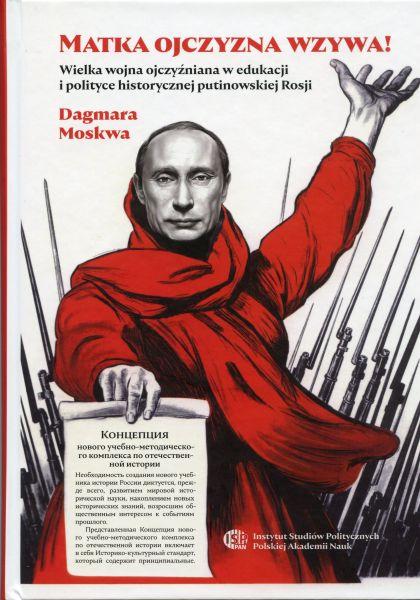 MATKA OJCZYZNA WZYWA! Wielka wojna ojczyźniana w edukacji i polityce historycznej putinowskiej Rosji /Dagmara Moskwa