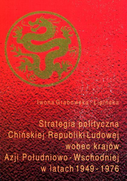 Strategia polityczna Chin wobec krajów Azji Południowo-Wschodniej w latach 1949-1976 /Iwona Grabowska-Lipińska