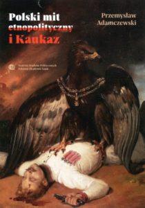 Polski mit etnopolityczny i Kaukaz /Przemysław Adamczewski