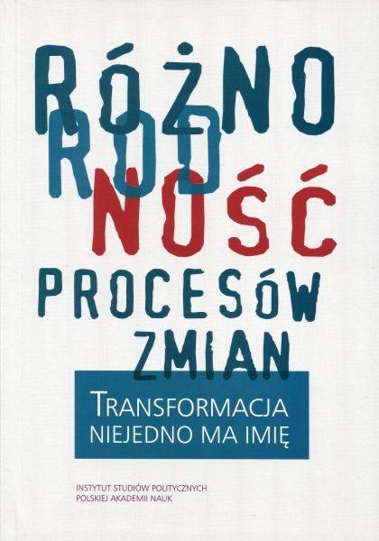 Różnorodność procesów zmian. Transformacja niejedno ma imię /red. Andrzej Szpociński