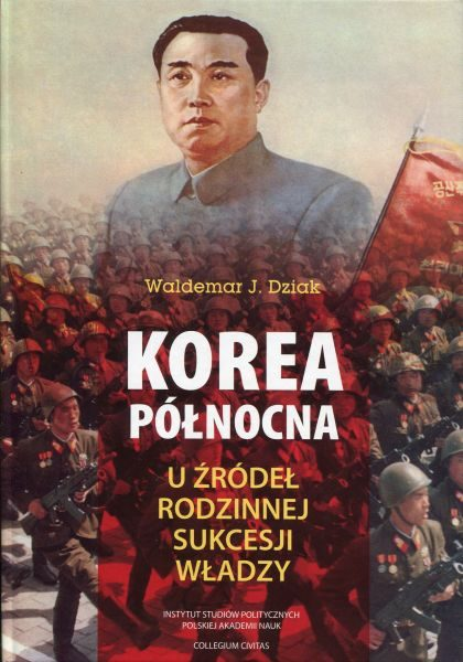 Korea Północna. U źródeł rodzinnej sukcesji władzy /Waldemar J. Dziak