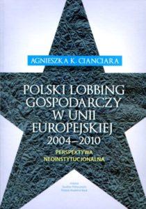 Polski lobbing gospodarczy w Unii Europejskiej 2004-2010 /Agnieszka K. Cianciara