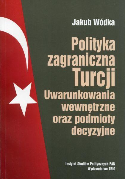 Polityka zagraniczna Turcji. Uwarunkowania wewnętrzne oraz podmioty decyzyjne /Jakub Wódka