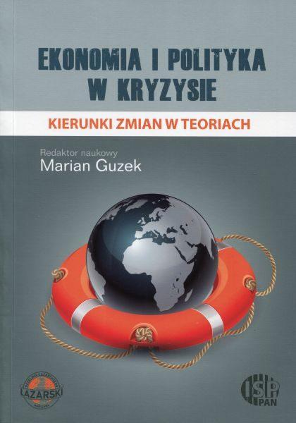 Ekonomia i polityka w kryzysie. Kierunki zmian w teoriach /red. Marian Guzek