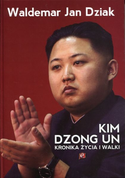 Kim Dzong Un. Kronika życia i walki /Waldemar J. Dziak