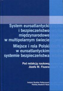 System euroatlantycki i bezpieczeństwo międzynarodowe w multipolarnym świecie. Miejsce i rola Polski w euroatlantyckim systemie bezpieczeństwa /red. Józef M. Fiszer