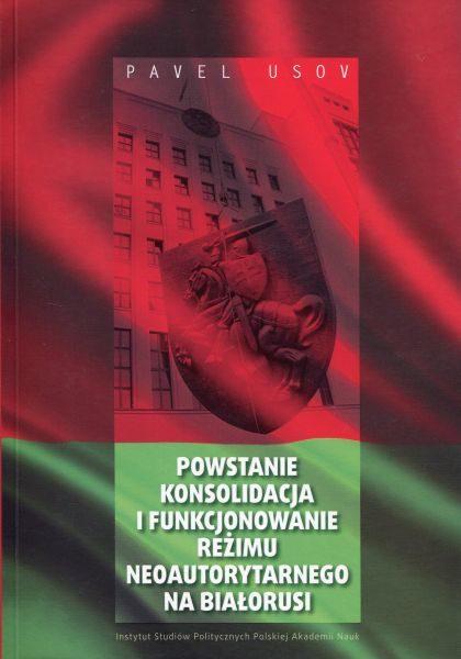 Powstanie, konsolidacja i funkcjonowanie reżimu neoautorytarnego na Białorusi w latach 1994-2010 /Pavel Usov