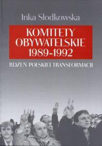 Komitety Obywatelskie 1989-1992. Rdzeń polskiej transformacji /Inka Słodkowska