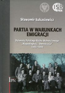 """Partia w warunkach emigracji. Dylematy Polskiego Ruchu Wolnościowego """"Niepodległość i Demokracja"""" 1945-1994 /Sławomir Łukasiewicz"""