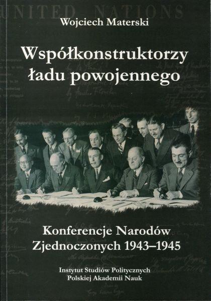 Współkonstruktorzy ładu powojennego. Konferencje Narodów Zjednoczonych 1943-1945 /Wojciech Materski