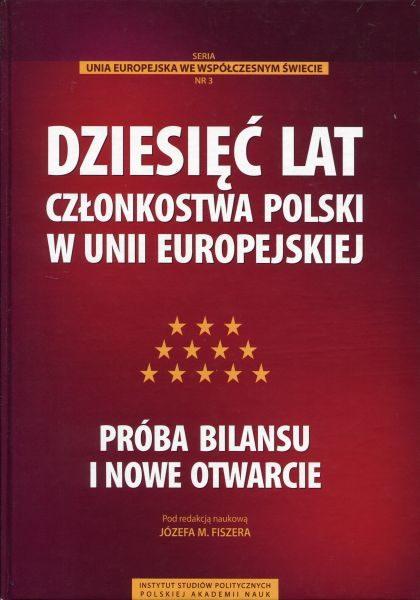 Dziesięć lat członkostwa Polski w Unii Europejskiej.  Próba bilansu i nowe otwarcie /red. Józef M. Fiszer