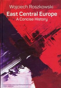 East Central Europe. A Concise History /Wojciech Roszkowski