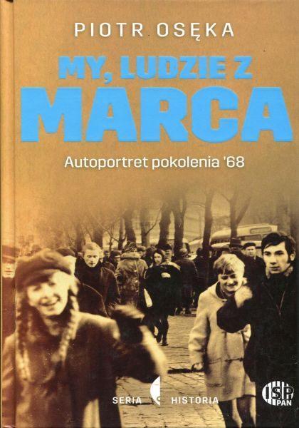 My, ludzie z Marca. Autoportret pokolenia '68 /Piotr Osęka