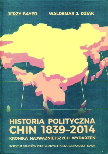 Historia polityczna Chin 1839-2014. Kronika najważniejszych wydarzeń /Jerzy Bayer, Waldemar J. Dziak