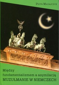 Między fundamentalizmem a asymilacją. Muzułmanie w Niemczech /Piotr Madajczyk