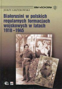 Białorusini w polskich regularnych formacjach wojskowych w latach 1918-1945 /Jerzy Grzybowski