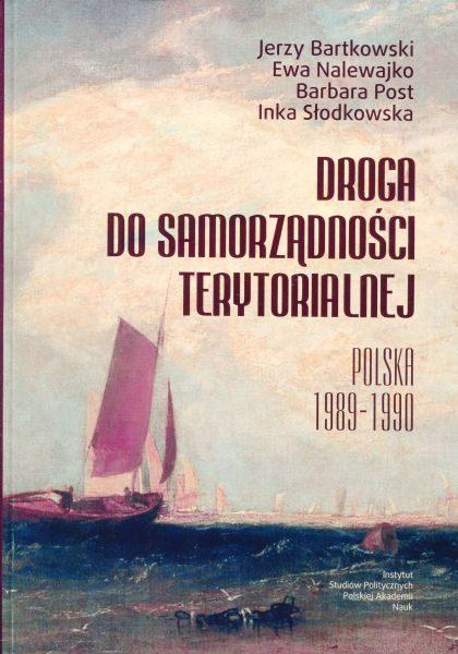 Droga do samorządności terytorialnej. Polska 1989-1990 /Autorzy: Jerzy Bartkowski, Ewa Nalewajko, Barbara Post, Inka Słodkowska