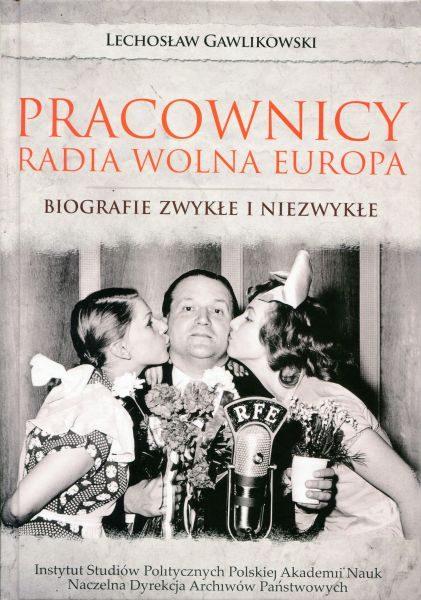 Pracownicy Radia Wolna Europa. Biografie zwykłe i niezwykłe /Lechosław Gawlikowski