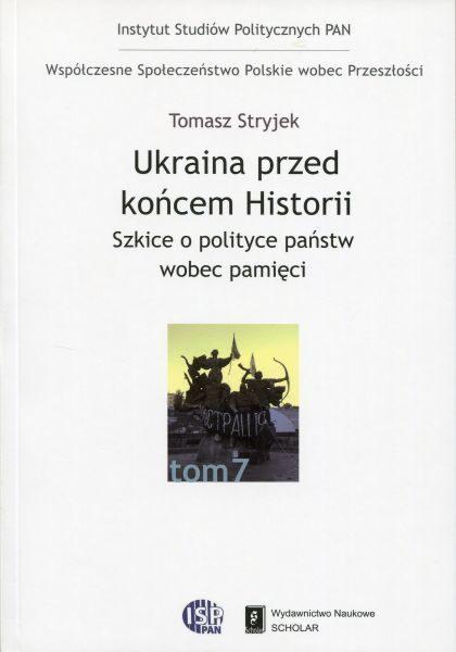 Ukraina przed końcem historii. Szkice o polityce państw wobec pamięci /Tomasz Stryjek