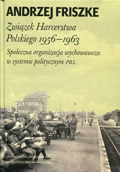 Związek Harcerstwa Polskiego 1956-1963. Społeczna organizacja wychowawcza w systemie politycznym PRL /Andrzej Friszke