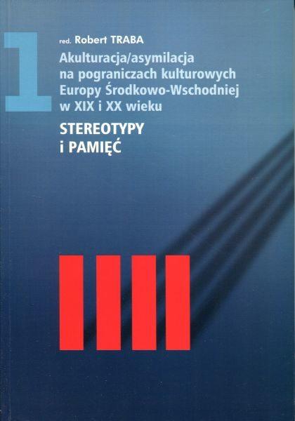 Akulturacja /asymilacja na pograniczach kulturowych Europy Środkowo-Wschodniej w XIX i XX wieku. Tom 1 : Stereotypy i pamięć /red. Robert Traba