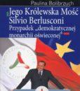 """Jego Królewska Mość Silvio Berlusconi. Przypadek """"demokratycznej monarchii oświeconej"""" /Paulina Bolibrzuch"""