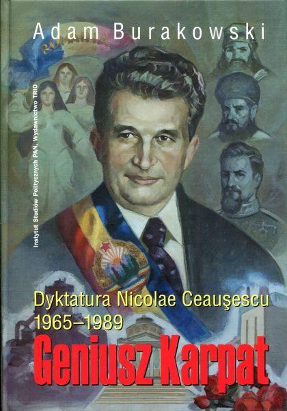 Geniusz Karpat. Dyktatura Nicolae Ceauşescu 1965-1989 /Adam Burakowski