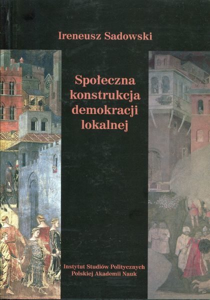 Społeczna konstrukcja demokracji lokalnej. Rola kapitału społecznego w działaniu instytucji przedstawicielskich /Ireneusz Sadowski