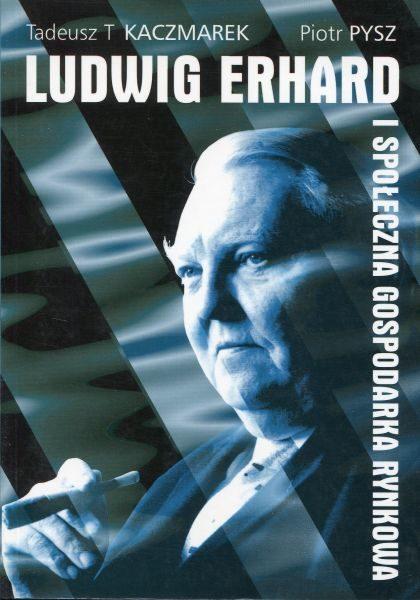 Ludwig Erhard i społeczna gospodarka rynkowa /Tadeusz T. Kaczmarek, Piotr Pysz