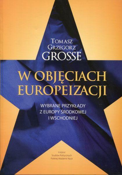 W objęciach europeizacji. Wybrane przykłady z Europy Środkowej i Wschodniej /Tomasz Grzegorz Grosse
