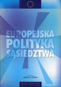 Europejska Polityka Sąsiedztwa. Geneza, doświadczenia, perspektywy /red. Józef M. Fiszer