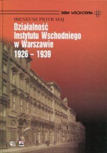 Dzialaność Instytutu Wschodniego w Warszawie 1926-1939 /Ireneusz Piotr Maj