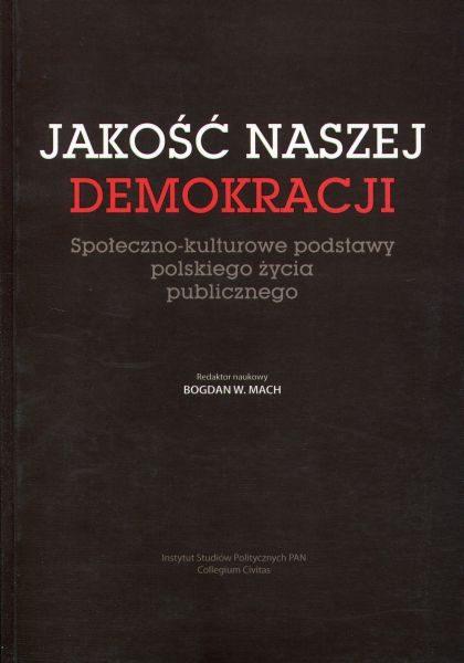 Jakość naszej demokracji. Społeczno-kulturowe podstawy polskiego życia publicznego /red. Bogdan W. Mach