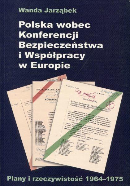 Polska wobec Konferencji Bezpieczeństwa i Współpracy w Europie. Plany i rzeczywistość 1964-1975 /Wanda Jarząbek