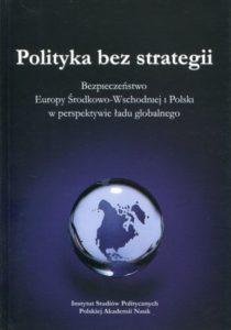 Polityka bez strategii. Bezpieczeństwo Europy Środkowo-Wschodniej i Polski w perspektywie ładu globalnego /Antoni Z. Kamiński