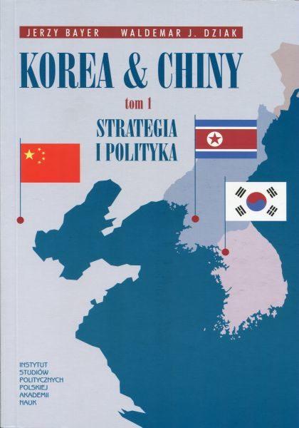 Korea & Chiny. Przyjaźń i współpraca, rywalizacja i konflikty. Tom 1 : Strategia i polityka /Jerzy Bayer, Waldemar J. Dziak