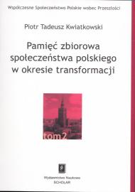 Pamięć zbiorowa społeczeństwa polskiego w okresie transformacji /Piotr Tadeusz Kwiatkowski
