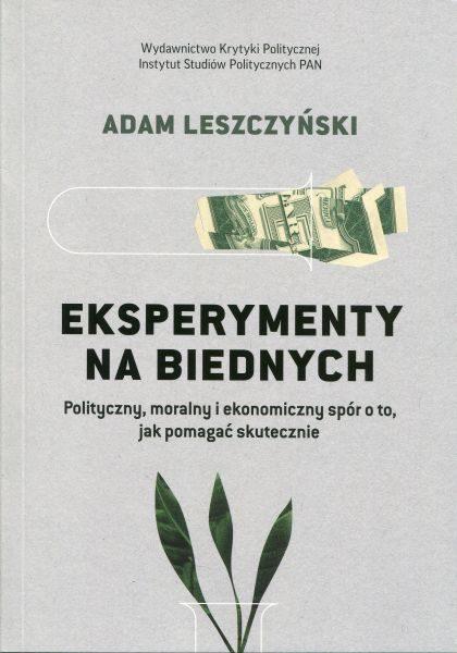 Eksperymenty na biednych. Polityczny, moralny i ekonomiczny spór o to, jak pomagać skutecznie /Adam Leszczyński