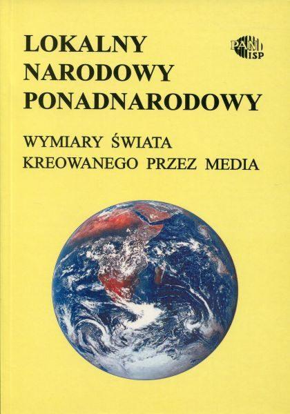 Lokalny, narodowy, ponadnarodowy. Wymiary świata kreowanego przez media /red. Andrzej Szpociński