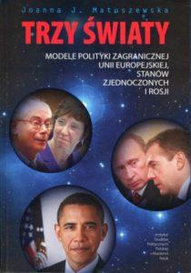 Trzy światy. Modele polityki zagranicznej Unii Europejskiej, Stanów Zjednoczonych i Rosji /Joanna J. Matuszewska