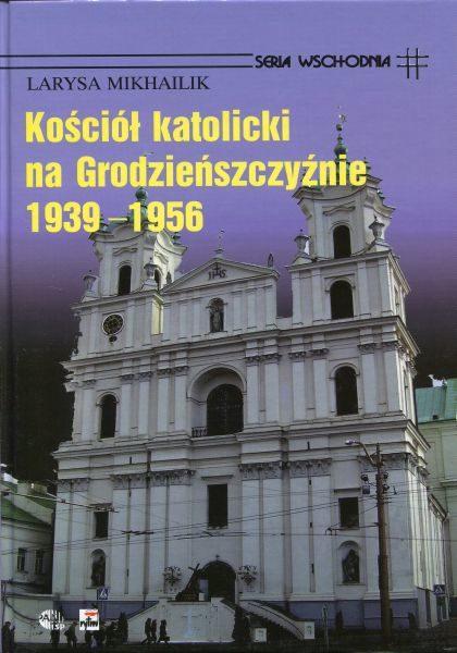 Kościół katolicki na Grodzieńszczyźnie 1939-1956 /Larysa Mikhailik