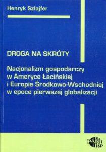 Droga na skróty. Nacjonalizm gospodarczy w Ameryce Łacińskiej i w Europie Środkowej /Henryk Szlajfer