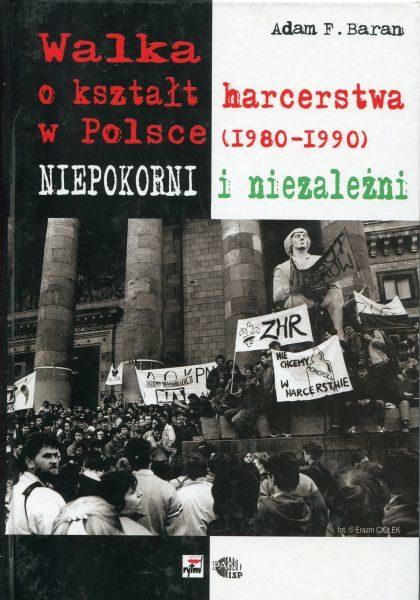 Walka o kształt harcerstwa w Polsce (1980-1990). Niepokorni i niezależni /Adam F. Baran