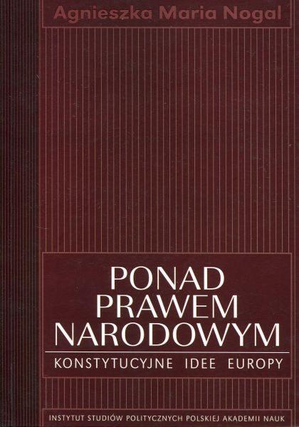 Ponad prawem narodowym. Konstytucyjne idee Europy /Agnieszka Maria Nogal