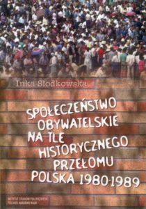 Społeczeństwo obywatelskie na tle historycznego przełomu. Polska 1980-1989 /Inka Słodkowska