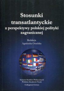 Stosunki transatlantyckie z perspektywy polskiej polityki zagranicznej /red. Agnieszka Orzelska