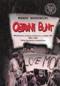 Ostatni bunt. Młodzieżowa opozycja polityczna u schyłku PRL 1980-1990 /Marek Wierzbicki