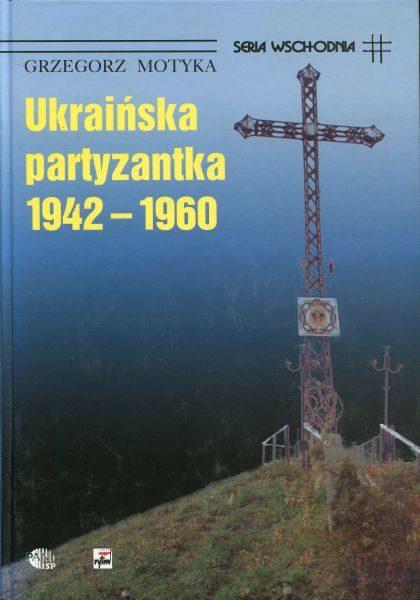 Ukraińska partyzantka 1942-1960. Działalność Organizacji Ukraińskich Nacjonalistów (OUN) i Ukraińskiej Powstańczej Armii (UPA) /Grzegorz Motyka