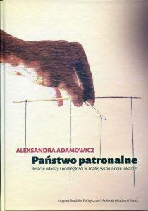Państwo patronalne. Relacje władzy i podległości w małej wspólnocie lokalnej /Aleksandra Adamowicz